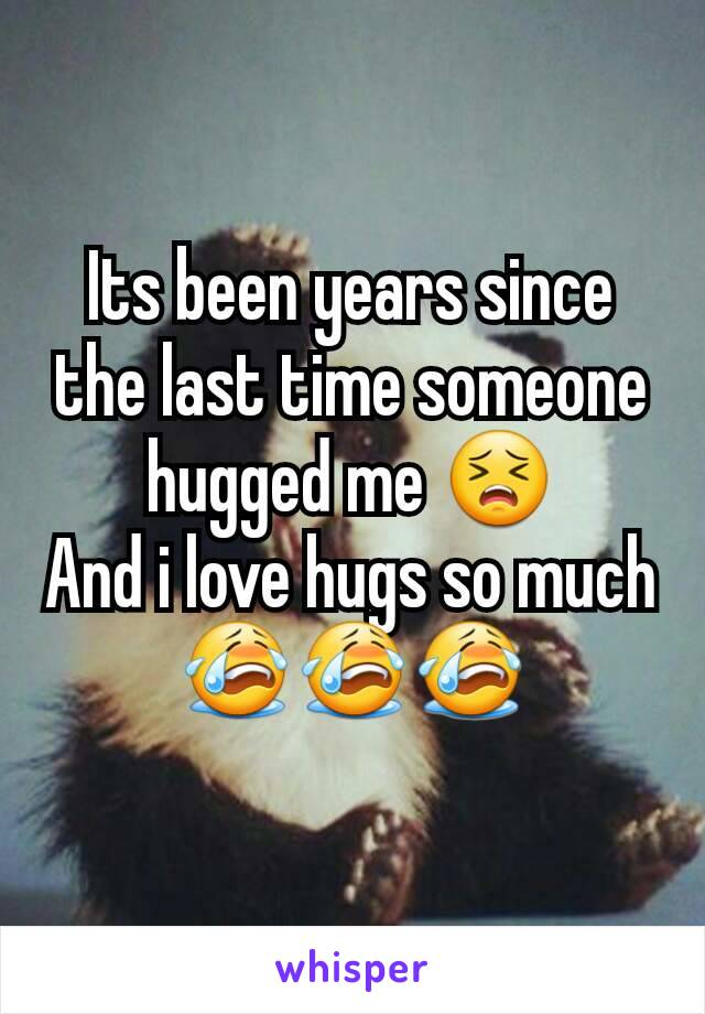 Its been years since the last time someone hugged me 😣 And i love hugs so much 😭😭😭