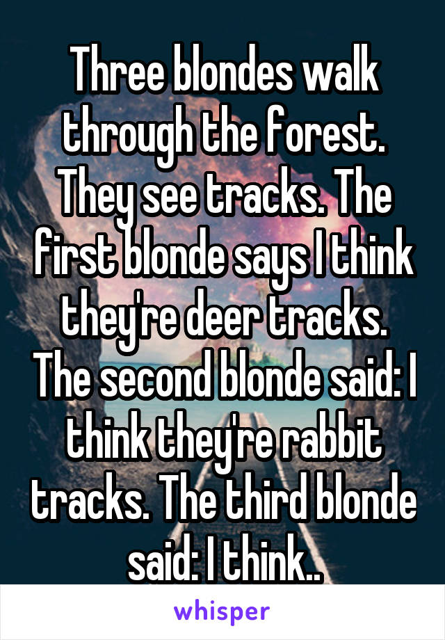 Three blondes walk through the forest. They see tracks. The first blonde says I think they're deer tracks. The second blonde said: I think they're rabbit tracks. The third blonde said: I think..