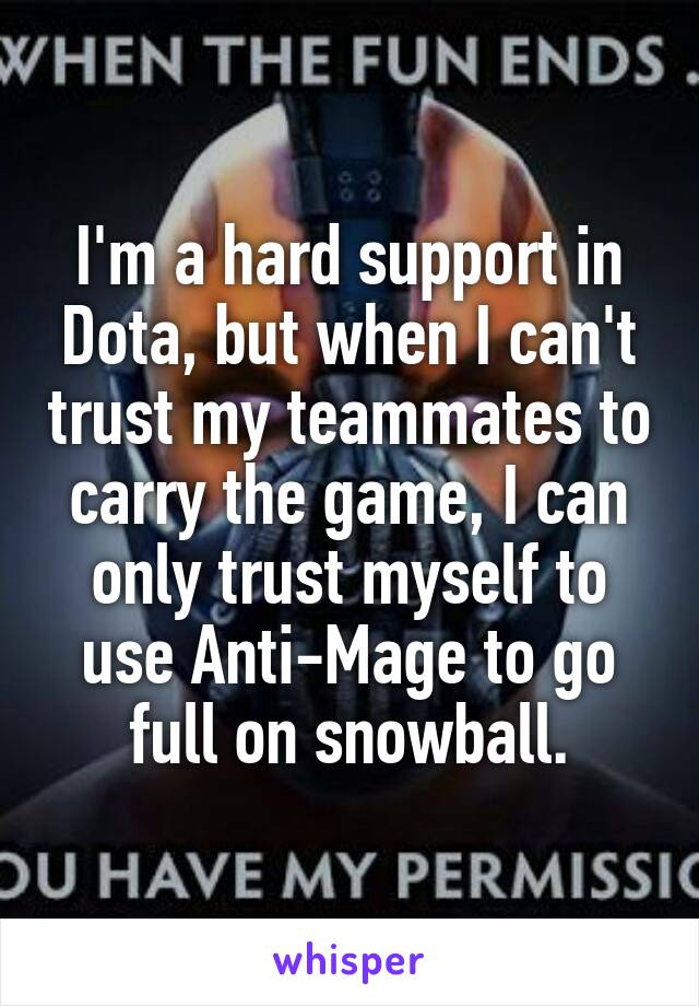 I'm a hard support in Dota, but when I can't trust my teammates to carry the game, I can only trust myself to use Anti-Mage to go full on snowball.