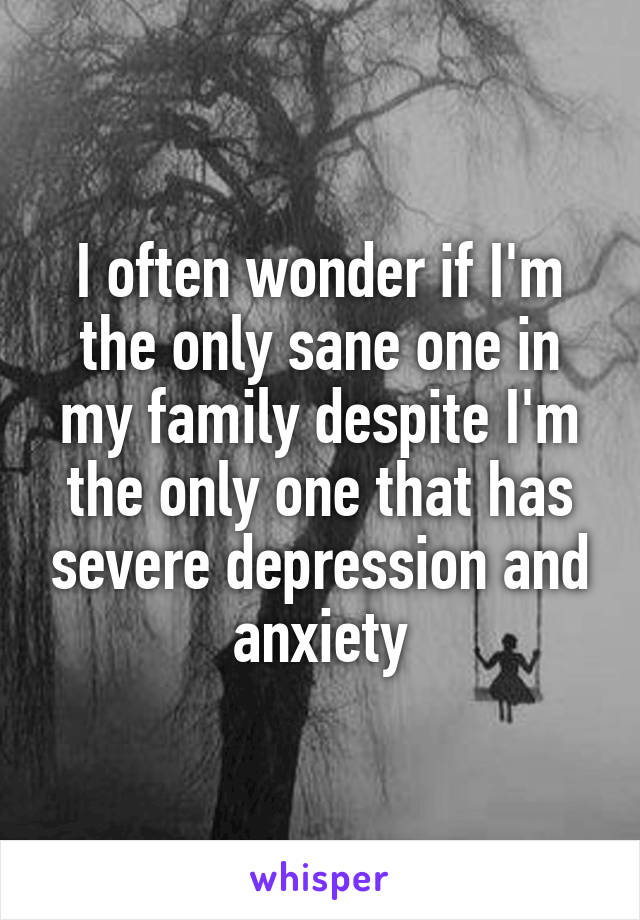 I often wonder if I'm the only sane one in my family despite I'm the only one that has severe depression and anxiety