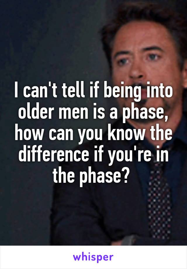 I can't tell if being into older men is a phase, how can you know the difference if you're in the phase?