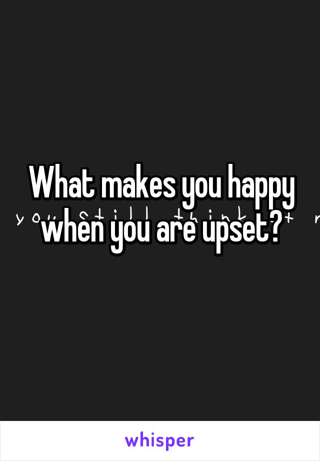 What makes you happy when you are upset?