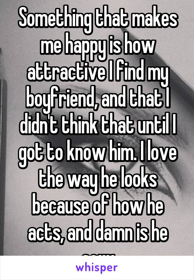 Something that makes me happy is how attractive I find my boyfriend, and that I didn't think that until I got to know him. I love the way he looks because of how he acts, and damn is he sexy