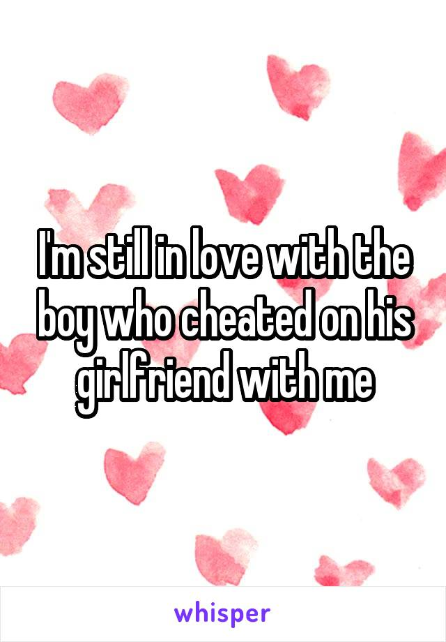 I'm still in love with the boy who cheated on his girlfriend with me