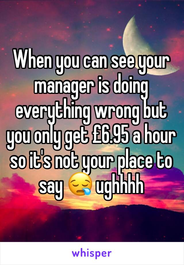 When you can see your manager is doing everything wrong but you only get £6.95 a hour so it's not your place to say 😪 ughhhh