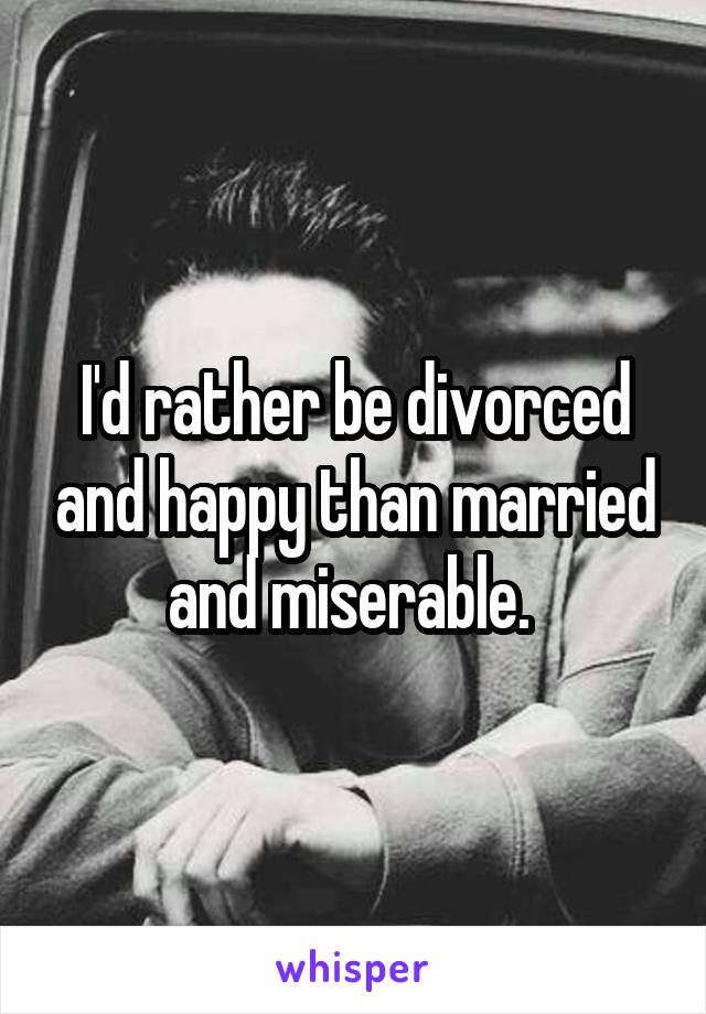 I'd rather be divorced and happy than married and miserable.