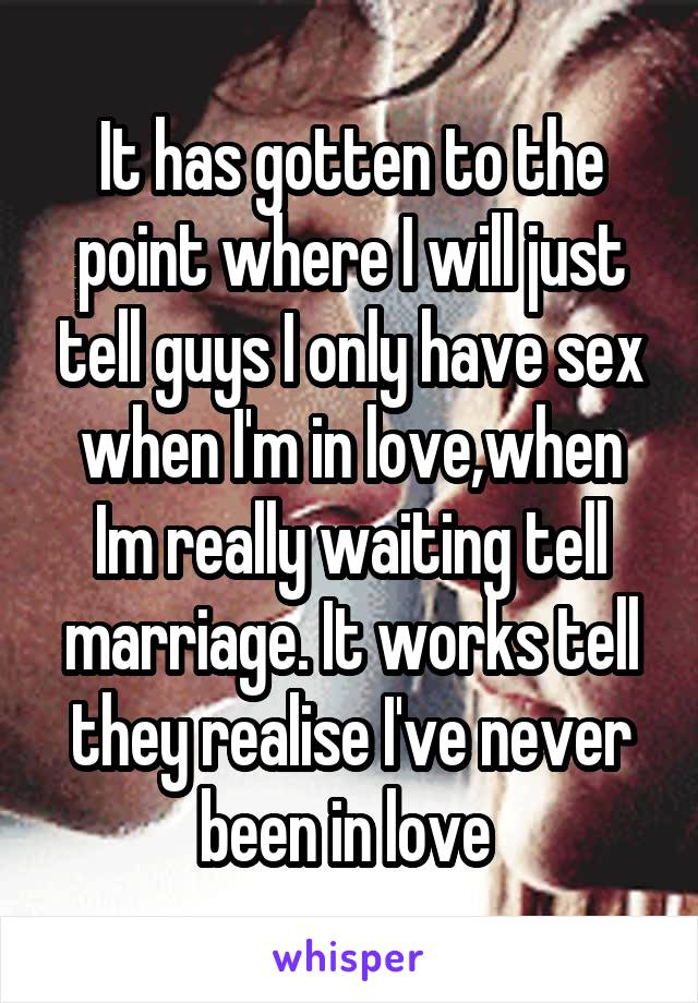 It has gotten to the point where I will just tell guys I only have sex when I'm in love,when Im really waiting tell marriage. It works tell they realise I've never been in love