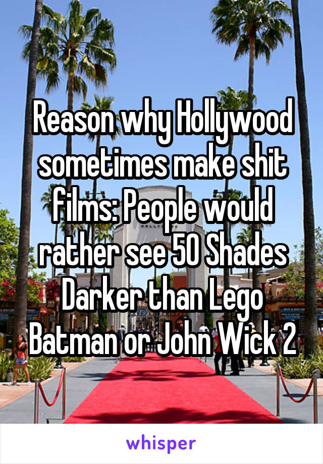 Reason why Hollywood sometimes make shit films: People would rather see 50 Shades Darker than Lego Batman or John Wick 2