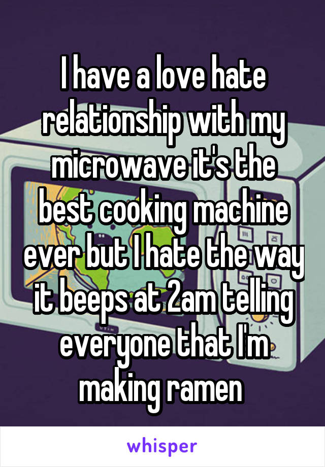I have a love hate relationship with my microwave it's the best cooking machine ever but I hate the way it beeps at 2am telling everyone that I'm making ramen