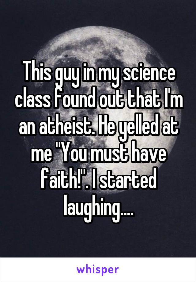 """This guy in my science class found out that I'm an atheist. He yelled at me """"You must have faith!"""". I started laughing...."""