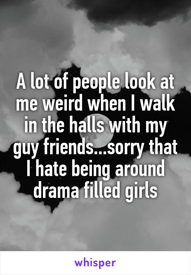A lot of people look at me weird when I walk in the halls with my guy friends...sorry that I hate being around drama filled girls