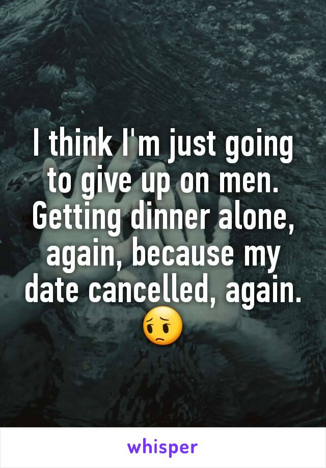 I think I'm just going to give up on men. Getting dinner alone, again, because my date cancelled, again. 😔