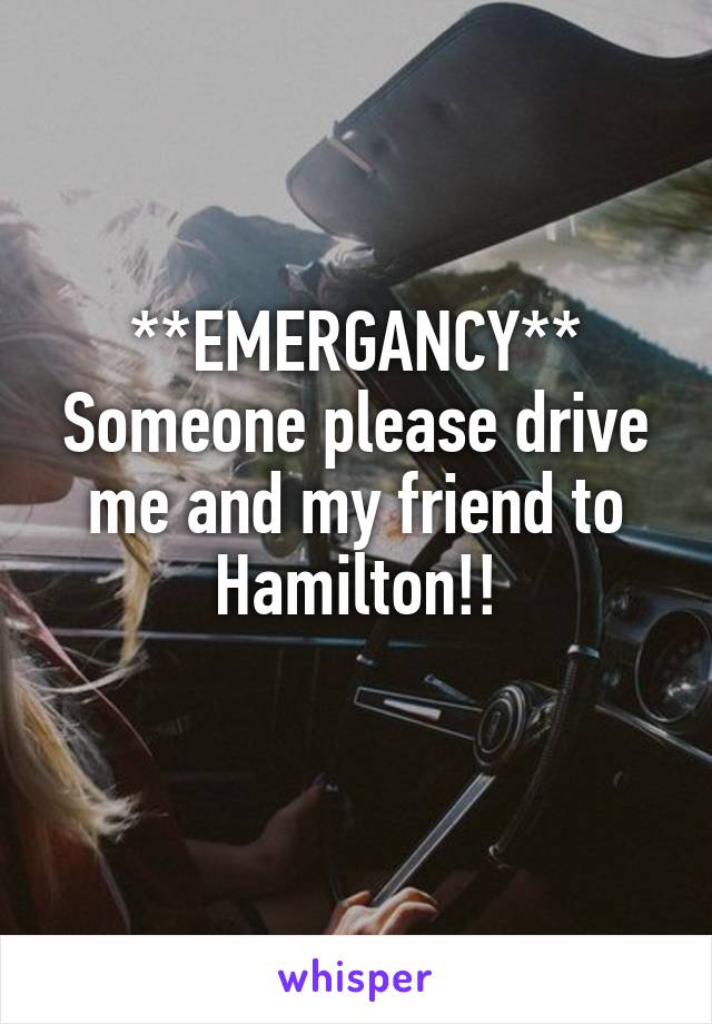 **EMERGANCY** Someone please drive me and my friend to Hamilton!!