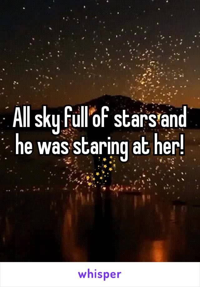 All sky full of stars and he was staring at her! 🌌