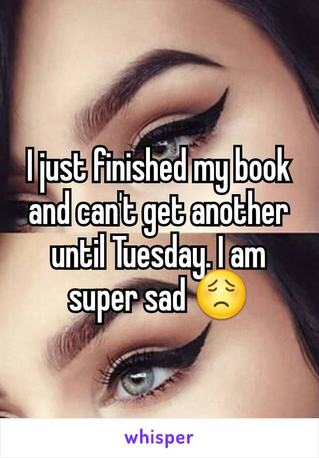 I just finished my book and can't get another until Tuesday. I am super sad 😟