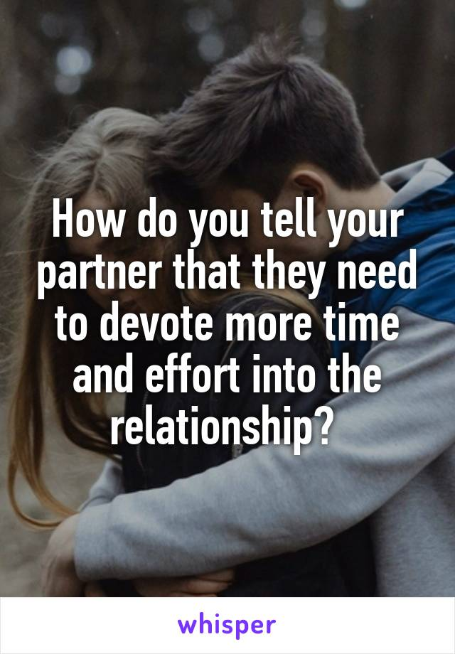 How do you tell your partner that they need to devote more time and effort into the relationship?