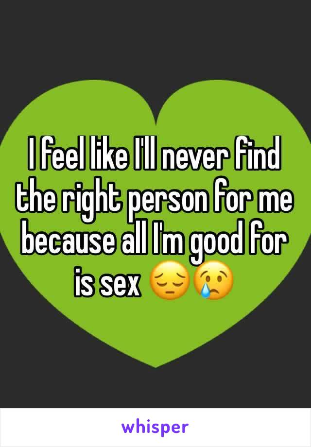 I feel like I'll never find the right person for me because all I'm good for is sex 😔😢