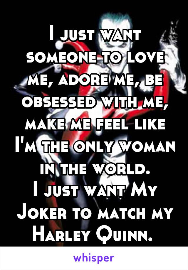I just want someone to love me, adore me, be obsessed with me, make me feel like I'm the only woman in the world. I just want My Joker to match my Harley Quinn.