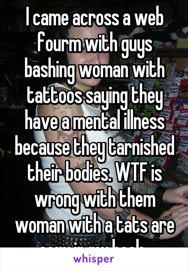 I came across a web fourm with guys bashing woman with tattoos saying they have a mental illness because they tarnished their bodies. WTF is wrong with them woman with a tats are sexy in my book.