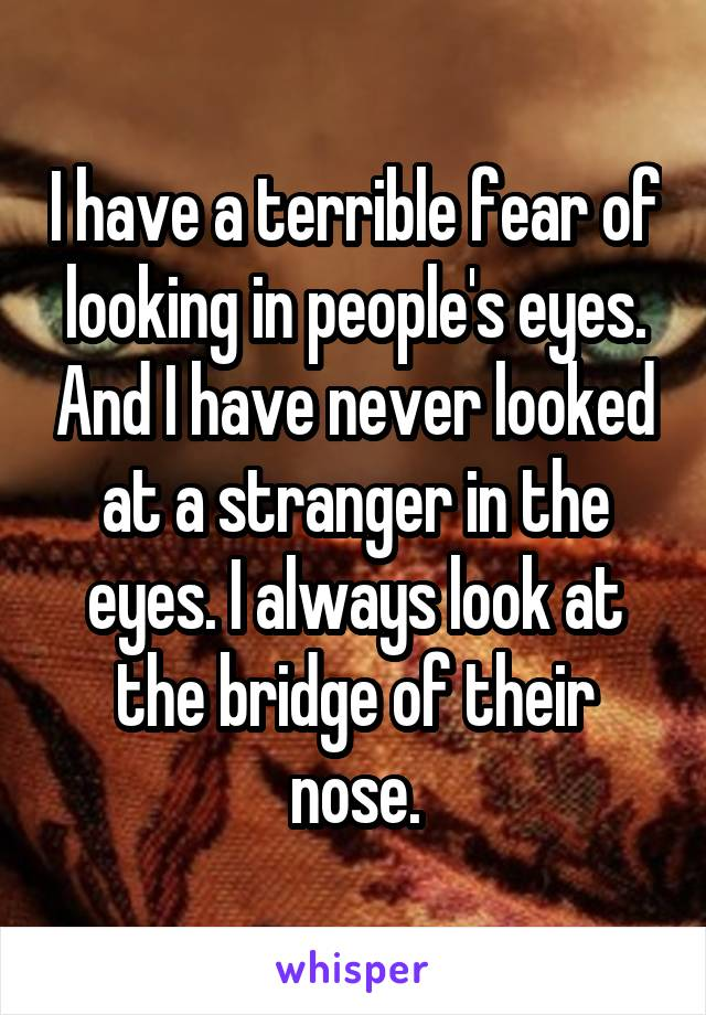 I have a terrible fear of looking in people's eyes. And I have never looked at a stranger in the eyes. I always look at the bridge of their nose.