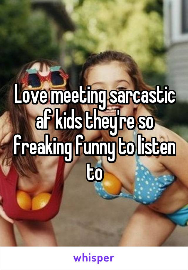 Love meeting sarcastic af kids they're so freaking funny to listen to