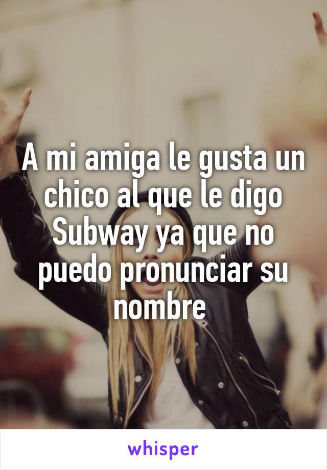 A mi amiga le gusta un chico al que le digo Subway ya que no puedo pronunciar su nombre