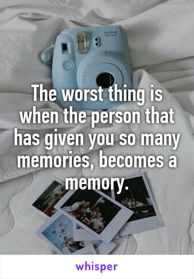 The worst thing is when the person that has given you so many memories, becomes a memory.