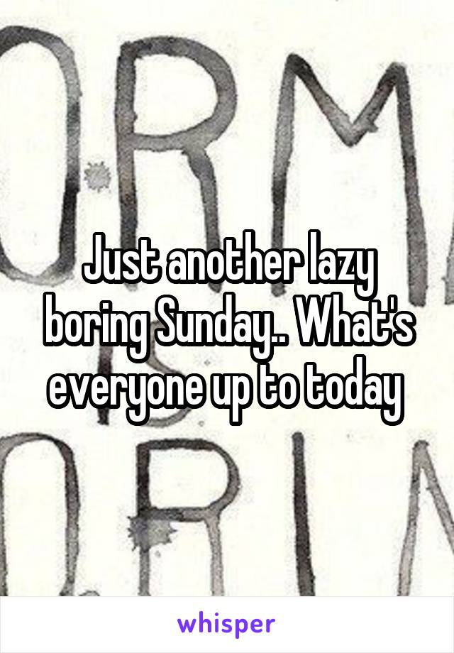 Just another lazy boring Sunday.. What's everyone up to today