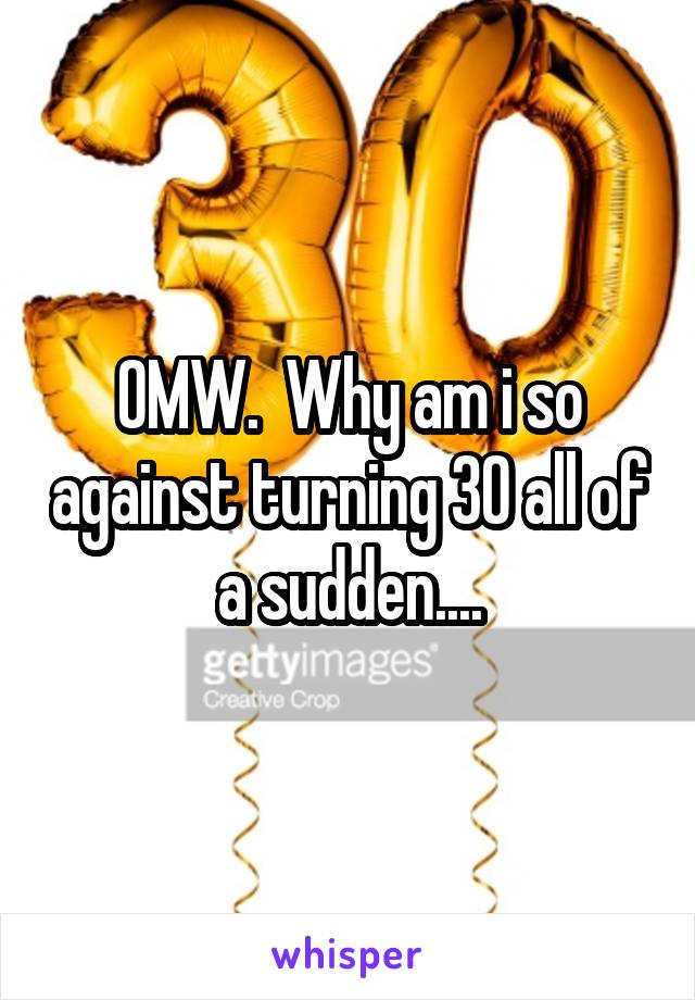 OMW.  Why am i so against turning 30 all of a sudden....