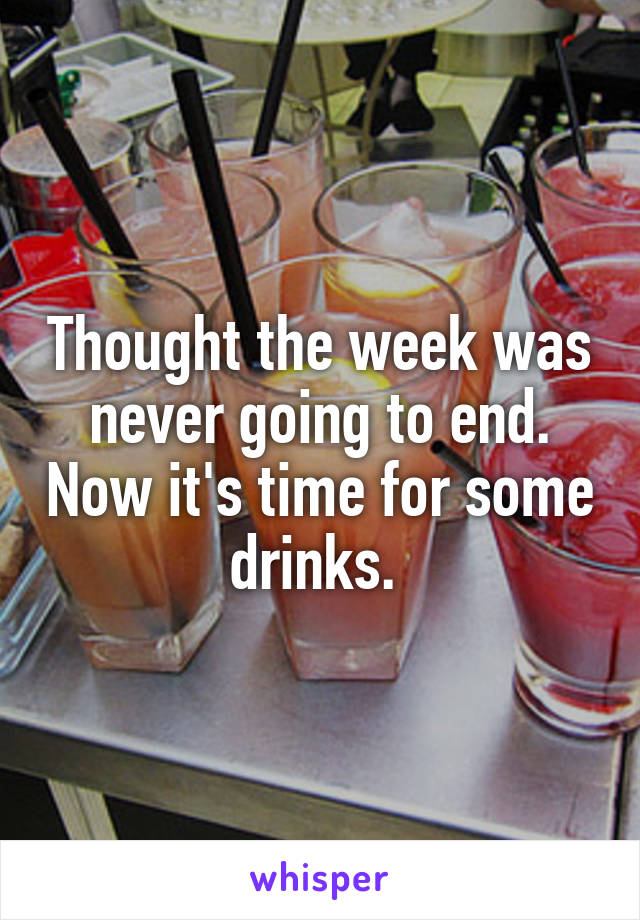Thought the week was never going to end. Now it's time for some drinks.