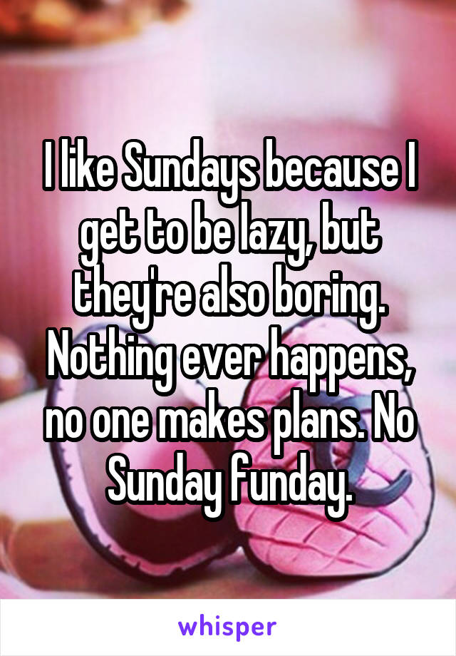 I like Sundays because I get to be lazy, but they're also boring. Nothing ever happens, no one makes plans. No Sunday funday.
