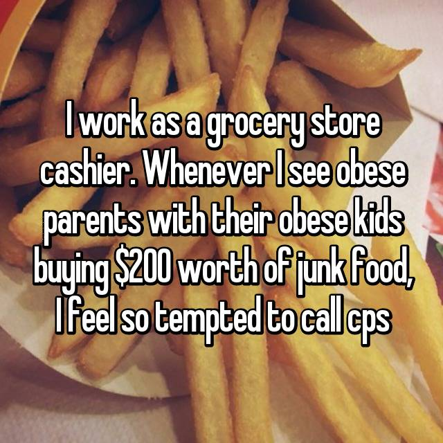 I work as a grocery store cashier. Whenever I see obese parents with their obese kids buying $200 worth of junk food, I feel so tempted to call cps