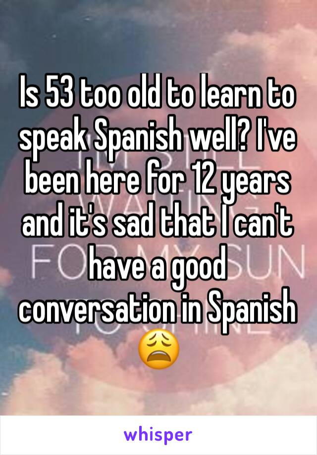 Is 53 too old to learn to speak Spanish well? I've been here for 12 years and it's sad that I can't have a good conversation in Spanish 😩
