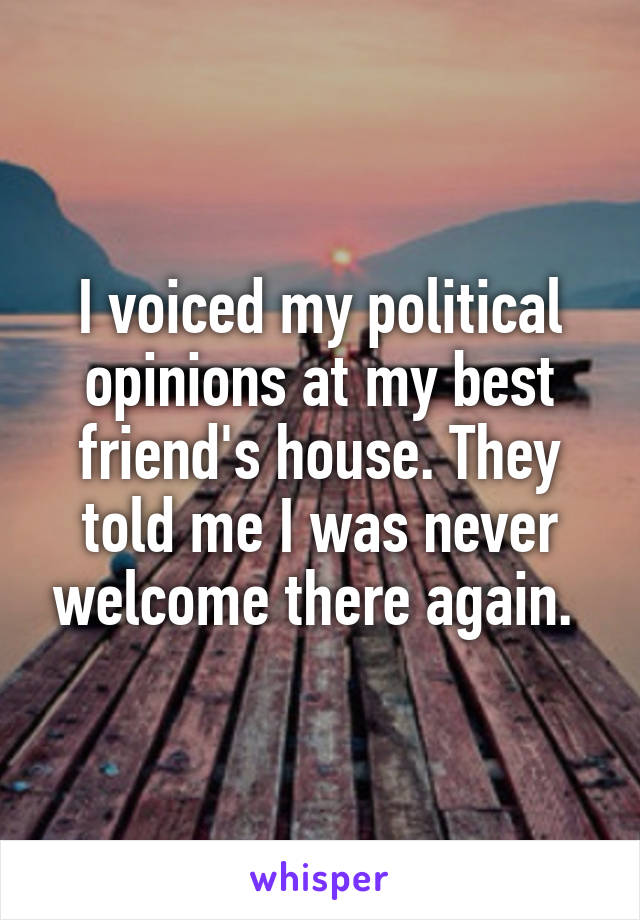 I voiced my political opinions at my best friend's house. They told me I was never welcome there again.