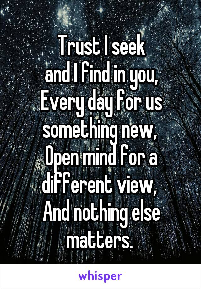 Trust I seek  and I find in you,  Every day for us something new,  Open mind for a different view,  And nothing else matters.