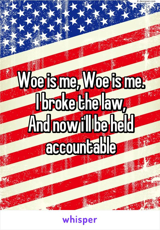 Woe is me, Woe is me. I broke the law, And now i'll be held accountable