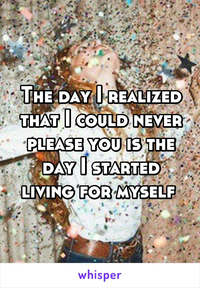 The day I realized that I could never please you is the day I started living for myself