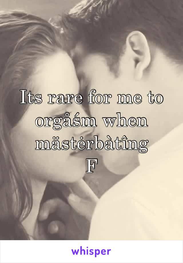 Its rare for me to orgåśm when mästėrbàtîng F