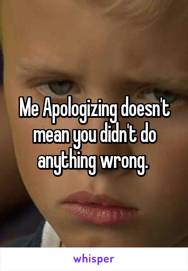 Me Apologizing doesn't mean you didn't do anything wrong.
