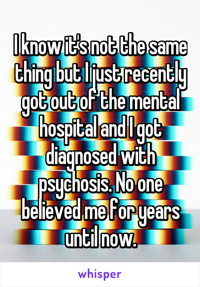 I know it's not the same thing but I just recently got out of the mental hospital and I got diagnosed with psychosis. No one believed me for years until now.