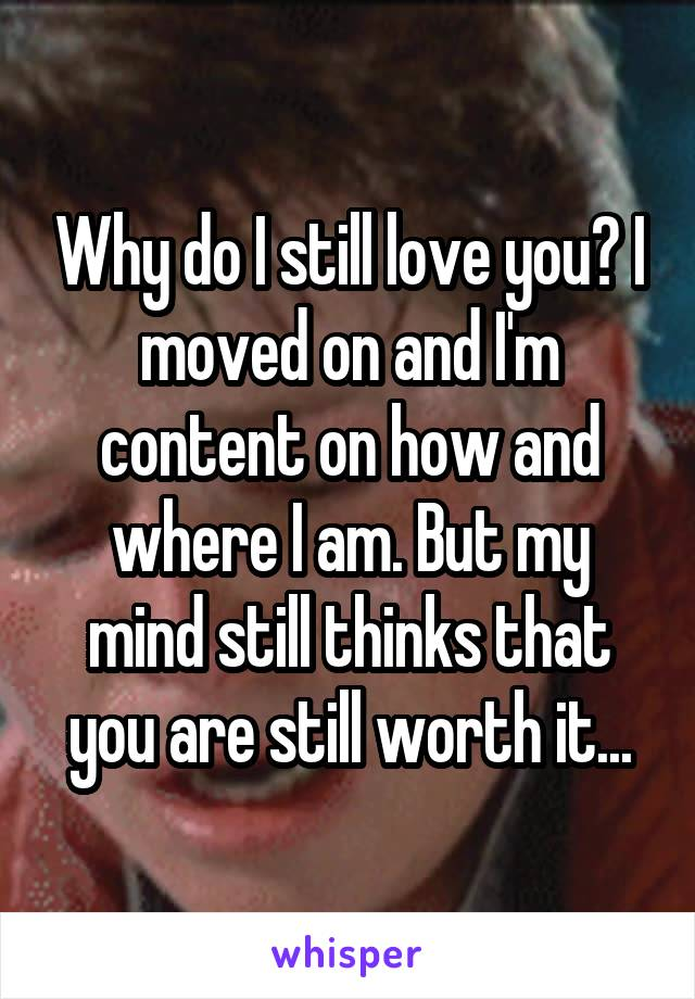 Why do I still love you? I moved on and I'm content on how and where I am. But my mind still thinks that you are still worth it...