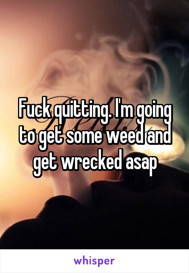 Fuck quitting. I'm going to get some weed and get wrecked asap