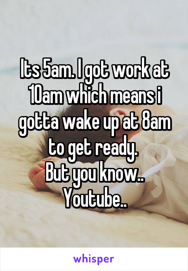 Its 5am. I got work at 10am which means i gotta wake up at 8am to get ready.  But you know.. Youtube..