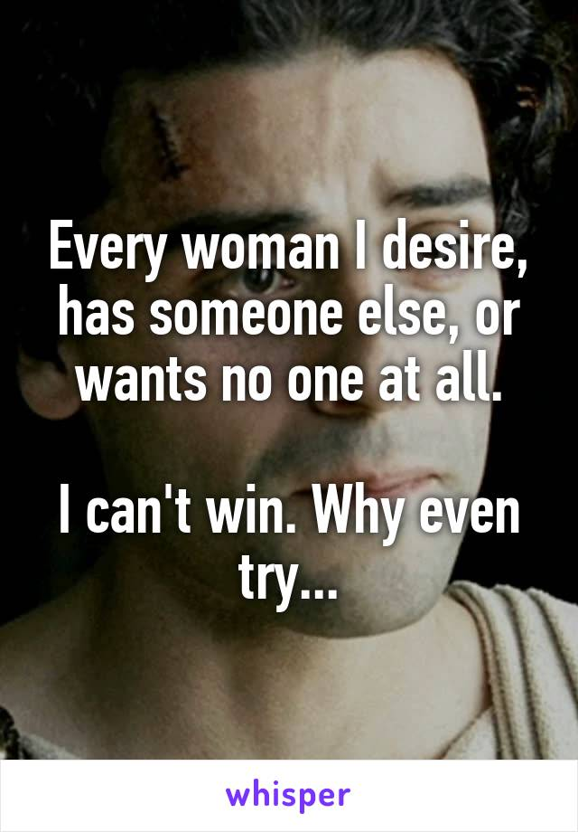 Every woman I desire, has someone else, or wants no one at all.  I can't win. Why even try...