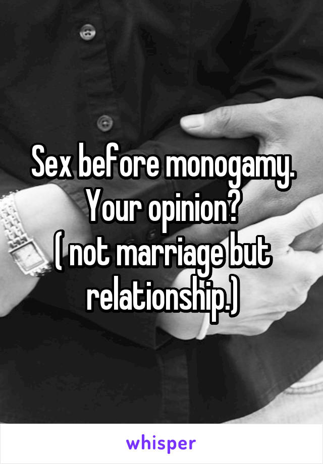 Sex before monogamy. Your opinion? ( not marriage but relationship.)