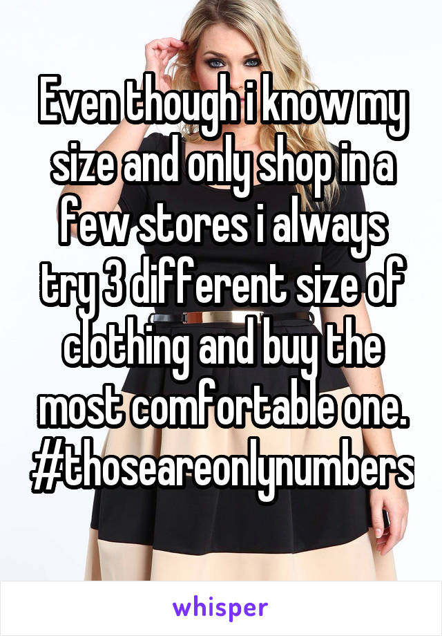 Even though i know my size and only shop in a few stores i always try 3 different size of clothing and buy the most comfortable one. #thoseareonlynumbers