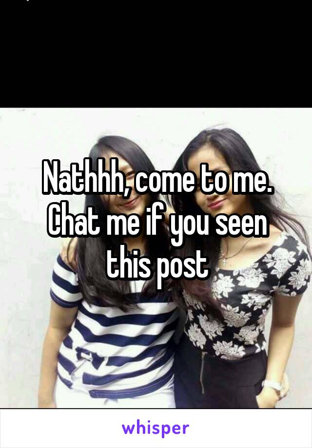 Nathhh, come to me. Chat me if you seen this post