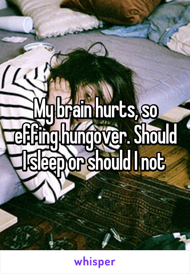 My brain hurts, so effing hungover. Should I sleep or should I not