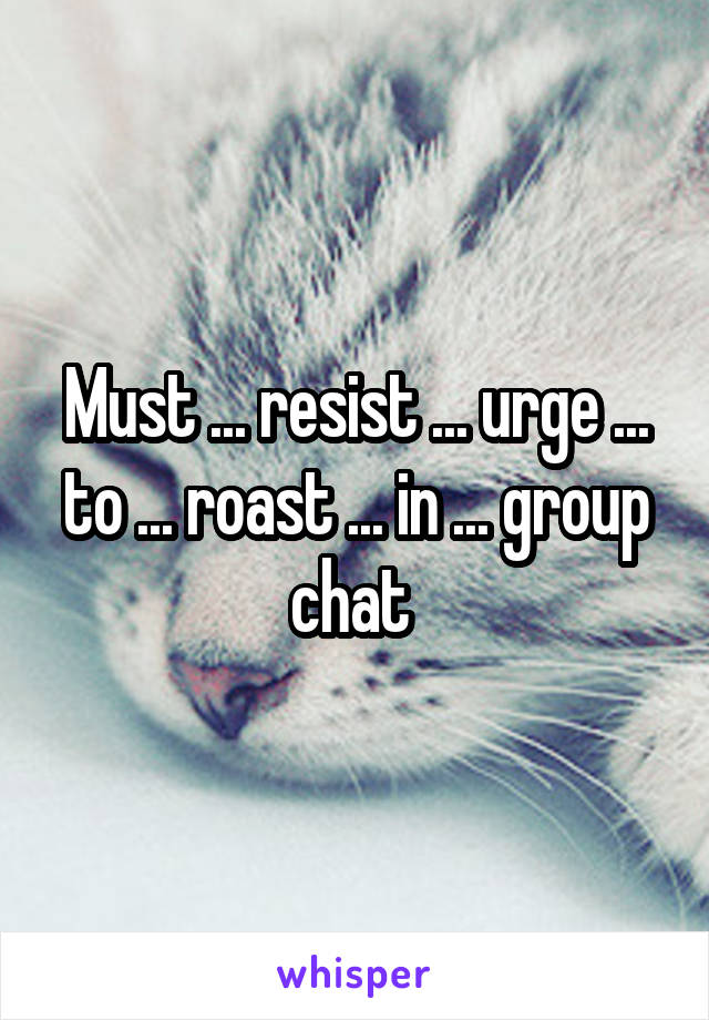 Must ... resist ... urge ... to ... roast ... in ... group chat