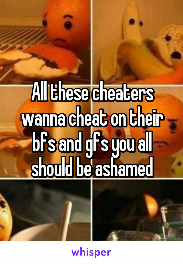 All these cheaters wanna cheat on their bfs and gfs you all should be ashamed
